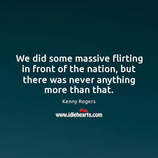 We did some massive flirting in front of the nation, but there Image