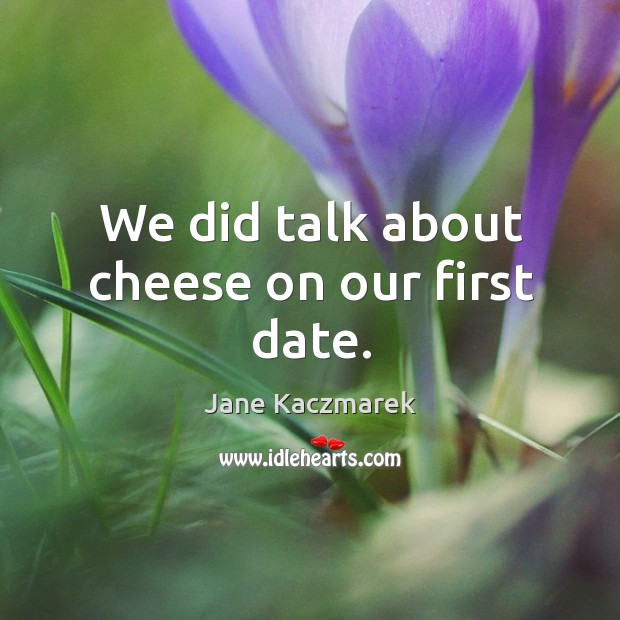 We did talk about cheese on our first date. Image