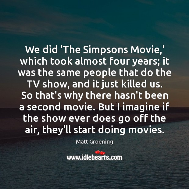 We did 'The Simpsons Movie,' which took almost four years; it Image