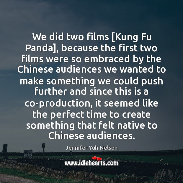 We did two films [Kung Fu Panda], because the first two films Jennifer Yuh Nelson Picture Quote