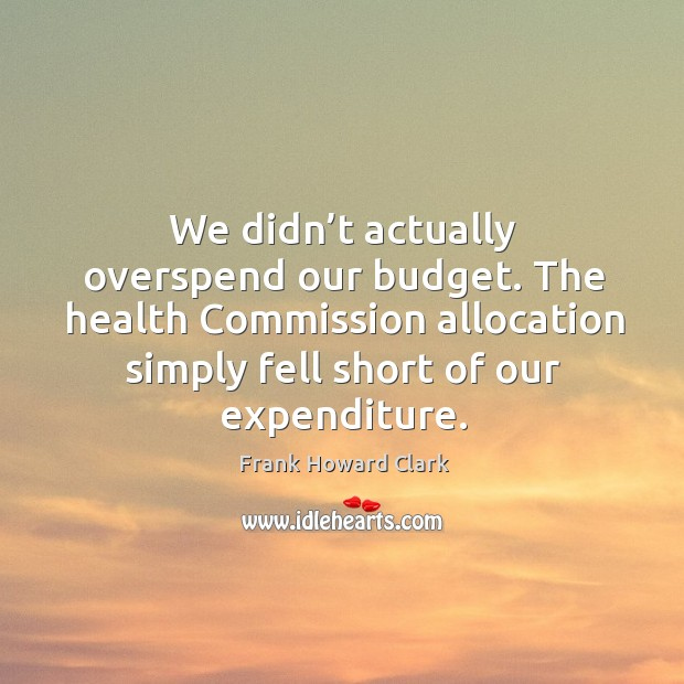 We didn't actually overspend our budget. The health commission allocation simply Image