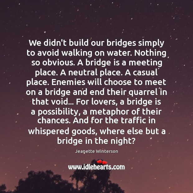 We didn't build our bridges simply to avoid walking on water. Nothing Image