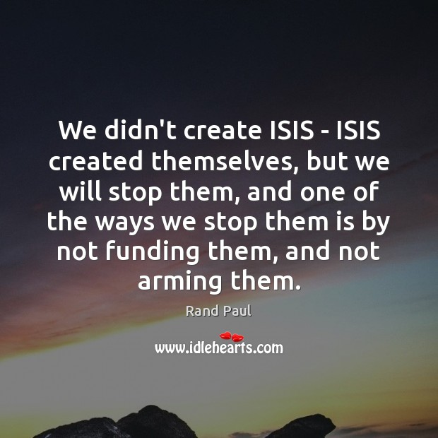 We didn't create ISIS – ISIS created themselves, but we will stop Rand Paul Picture Quote