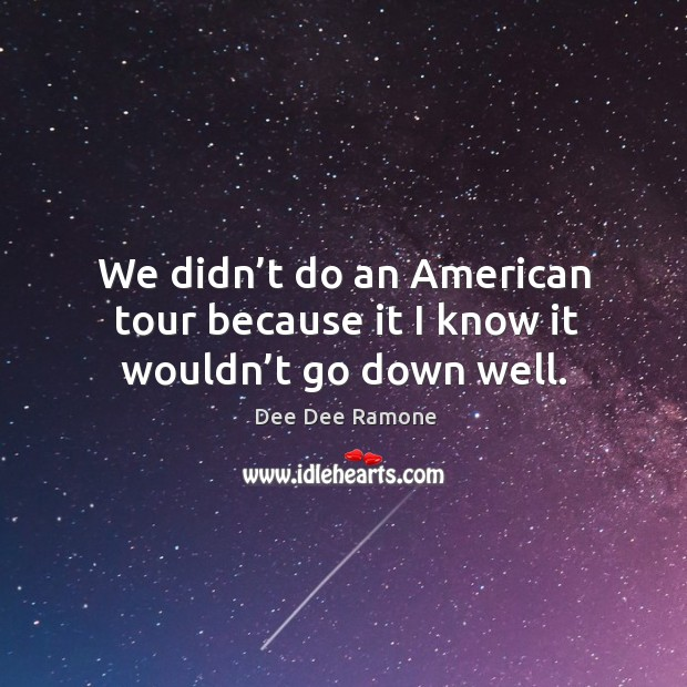 We didn't do an american tour because it I know it wouldn't go down well. Dee Dee Ramone Picture Quote