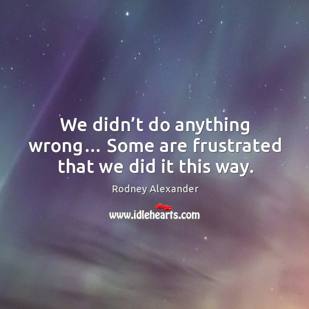 We didn't do anything wrong… some are frustrated that we did it this way. Rodney Alexander Picture Quote