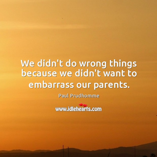 We didn't do wrong things because we didn't want to embarrass our parents. Image