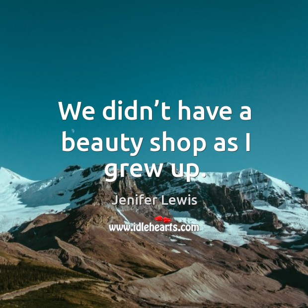 We didn't have a beauty shop as I grew up. Jenifer Lewis Picture Quote