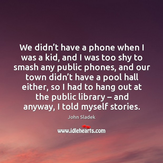 We didn't have a phone when I was a kid, and I was too shy to smash any public phones Image