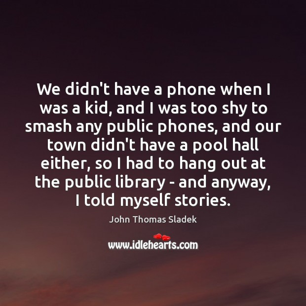 John Thomas Sladek Picture Quote image saying: We didn't have a phone when I was a kid, and I