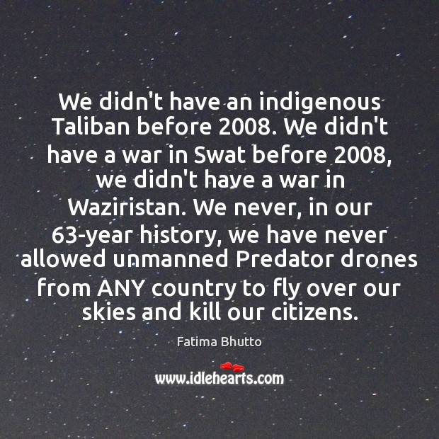 Image, We didn't have an indigenous Taliban before 2008. We didn't have a war
