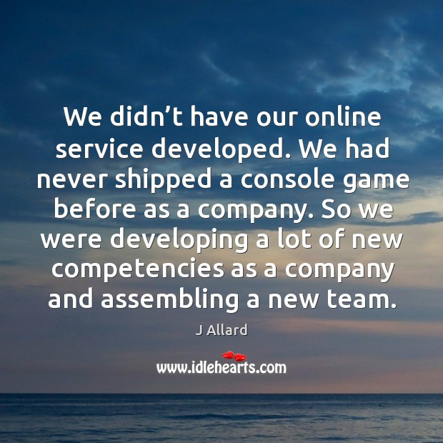 We didn't have our online service developed. We had never shipped a console game J Allard Picture Quote