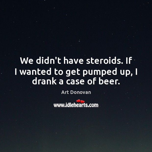 We didn't have steroids. If I wanted to get pumped up, I drank a case of beer. Image