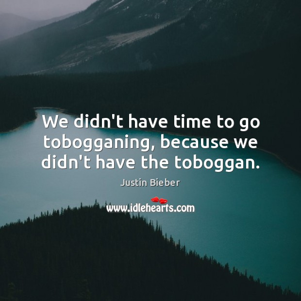 We didn't have time to go tobogganing, because we didn't have the toboggan. Justin Bieber Picture Quote