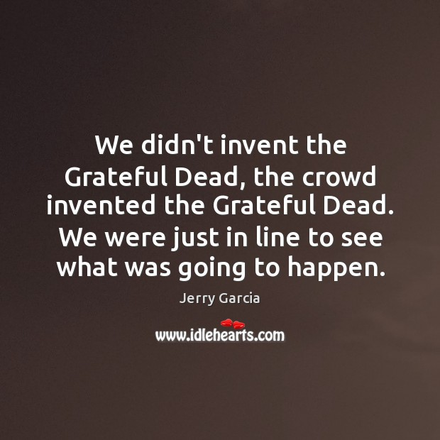 We didn't invent the Grateful Dead, the crowd invented the Grateful Dead. Image