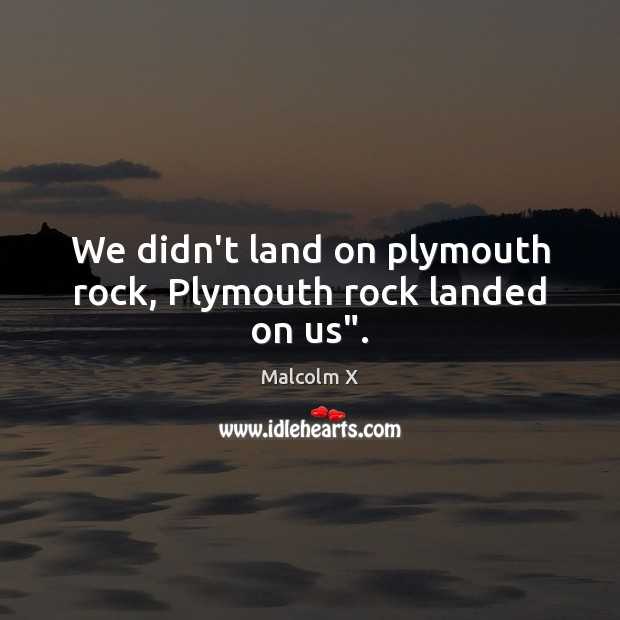 """We didn't land on plymouth rock, Plymouth rock landed on us"""". Malcolm X Picture Quote"""