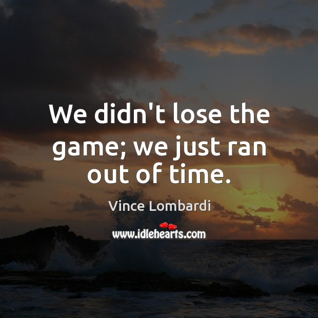Image, We didn't lose the game; we just ran out of time.