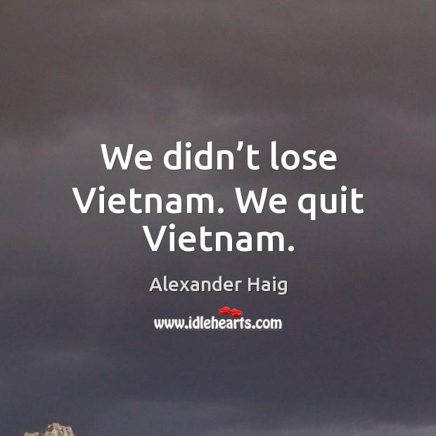 We didn't lose vietnam. We quit vietnam. Image