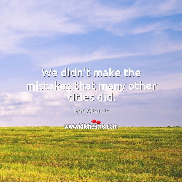 We didn't make the mistakes that many other cities did. Image