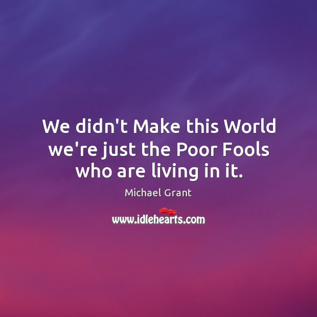 Image, We didn't Make this World we're just the Poor Fools who are living in it.