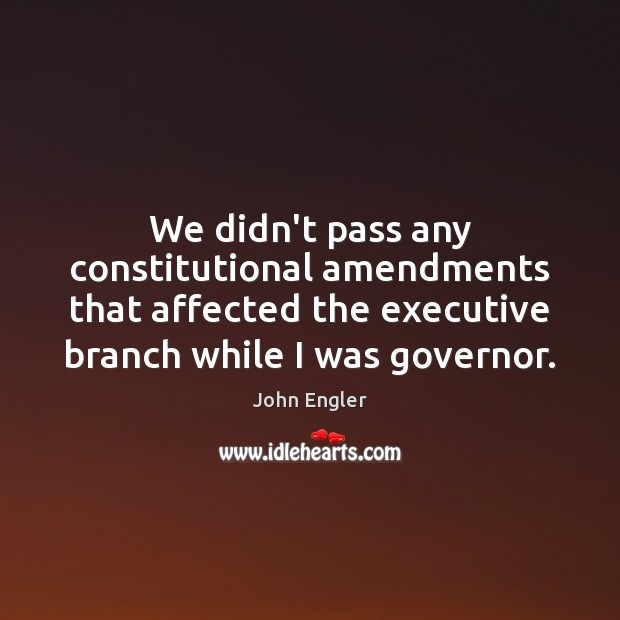 We didn't pass any constitutional amendments that affected the executive branch while Image