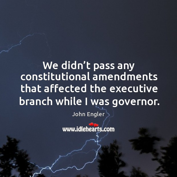 We didn't pass any constitutional amendments that affected the executive branch while I was governor. Image