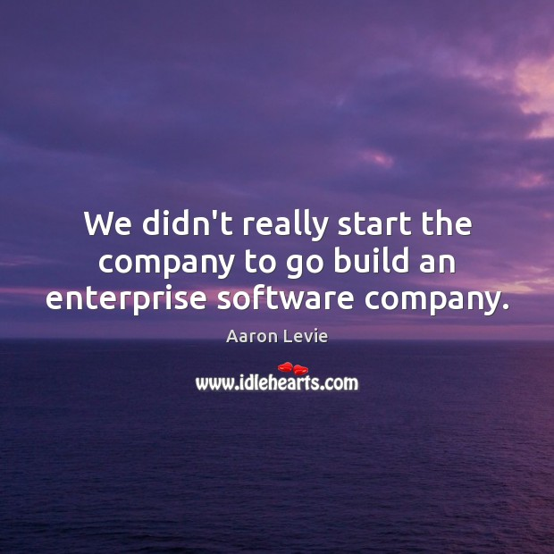 Image, We didn't really start the company to go build an enterprise software company.