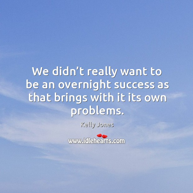 We didn't really want to be an overnight success as that brings with it its own problems. Image