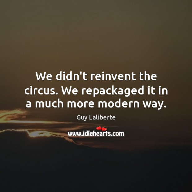 We didn't reinvent the circus. We repackaged it in a much more modern way. Image