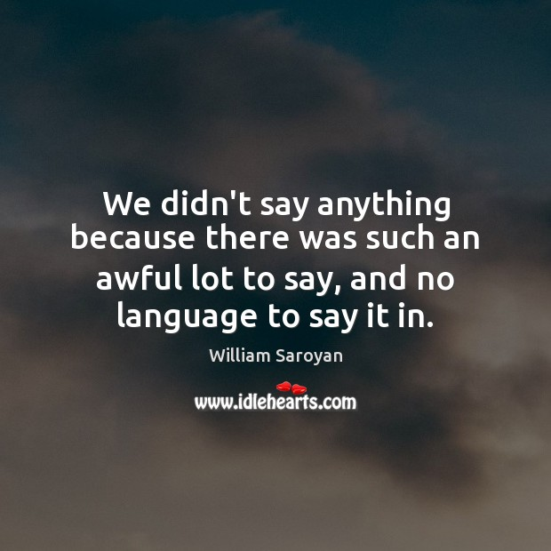 We didn't say anything because there was such an awful lot to William Saroyan Picture Quote