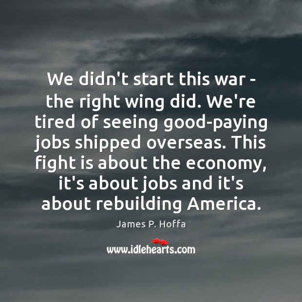 We didn't start this war – the right wing did. We're tired James P. Hoffa Picture Quote