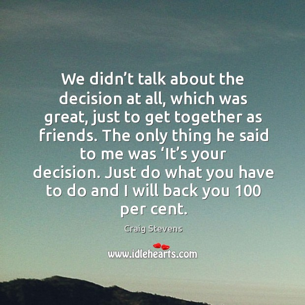 We didn't talk about the decision at all, which was great, just to get together as friends. Image
