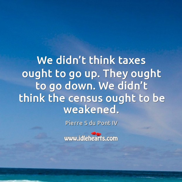 We didn't think taxes ought to go up. They ought to go down. We didn't think the census ought to be weakened. Pierre S du Pont IV Picture Quote