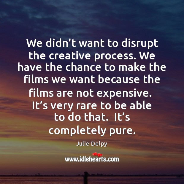 We didn't want to disrupt the creative process. We have the Julie Delpy Picture Quote