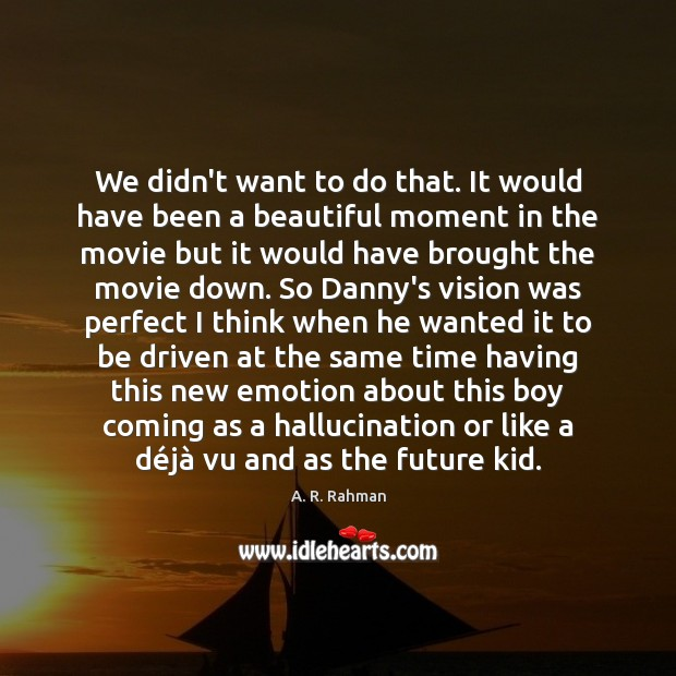 We didn't want to do that. It would have been a beautiful A. R. Rahman Picture Quote
