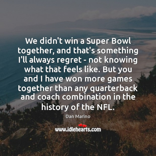 We didn't win a Super Bowl together, and that's something I'll always Image