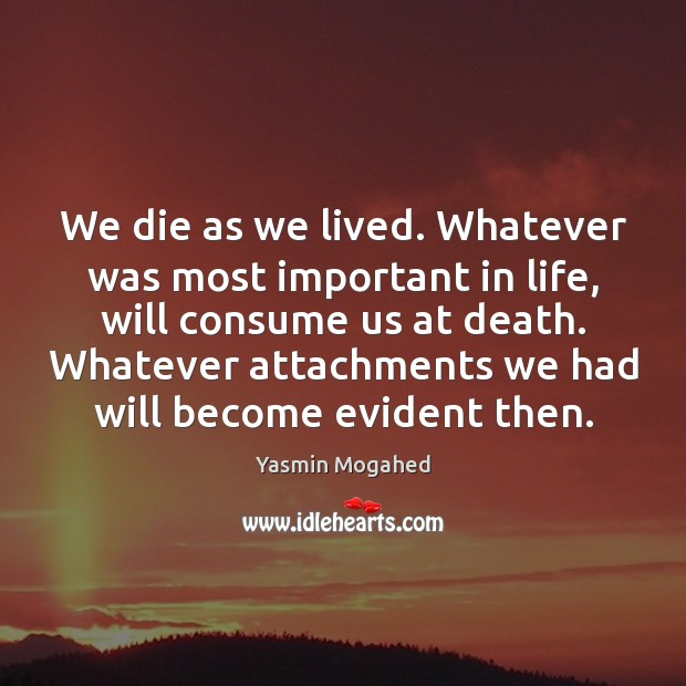 Image, We die as we lived. Whatever was most important in life, will
