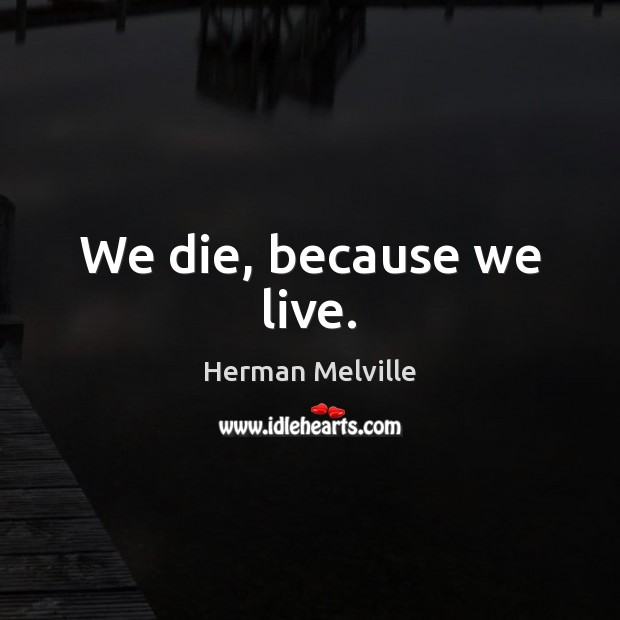 We die, because we live. Herman Melville Picture Quote
