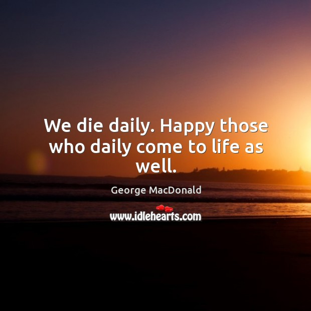Image, We die daily. Happy those who daily come to life as well.