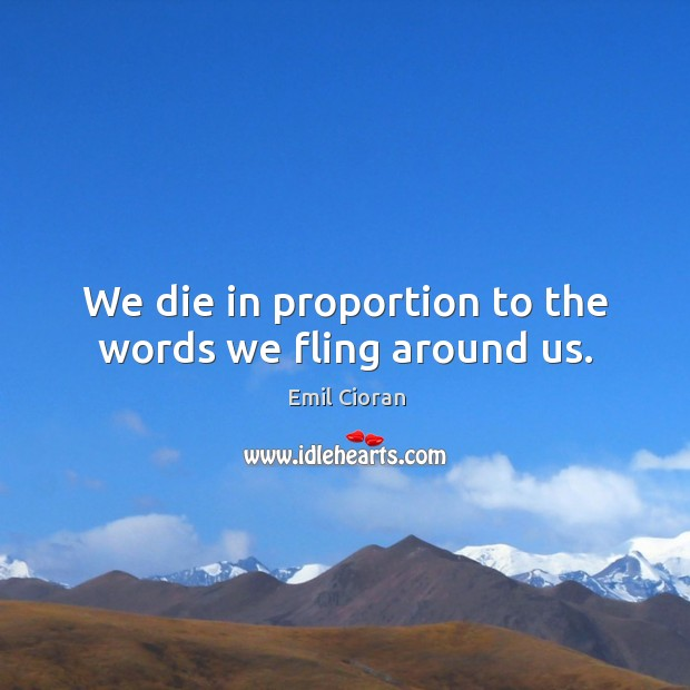 We die in proportion to the words we fling around us. Image