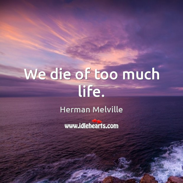 We die of too much life. Herman Melville Picture Quote