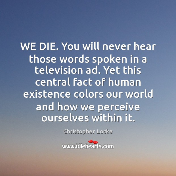 WE DIE. You will never hear those words spoken in a television Image