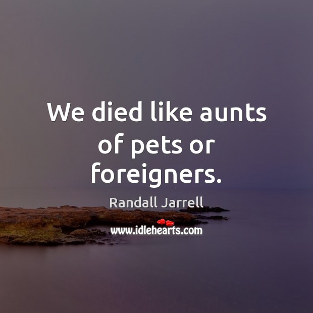 We died like aunts of pets or foreigners. Randall Jarrell Picture Quote