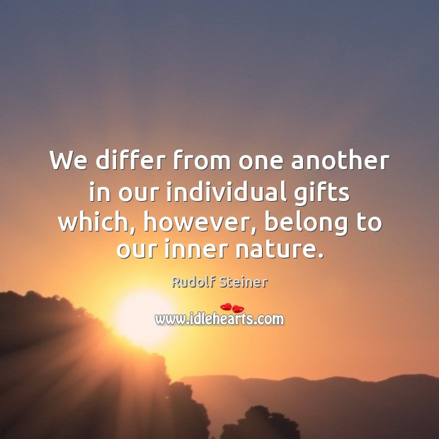 We differ from one another in our individual gifts which, however, belong Rudolf Steiner Picture Quote