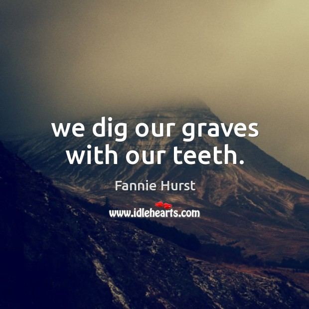 We dig our graves with our teeth. Image