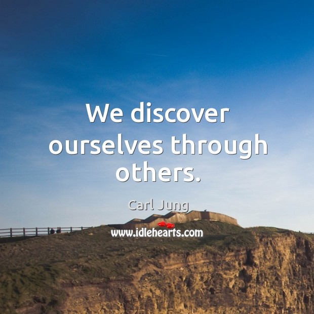 We discover ourselves through others. Image