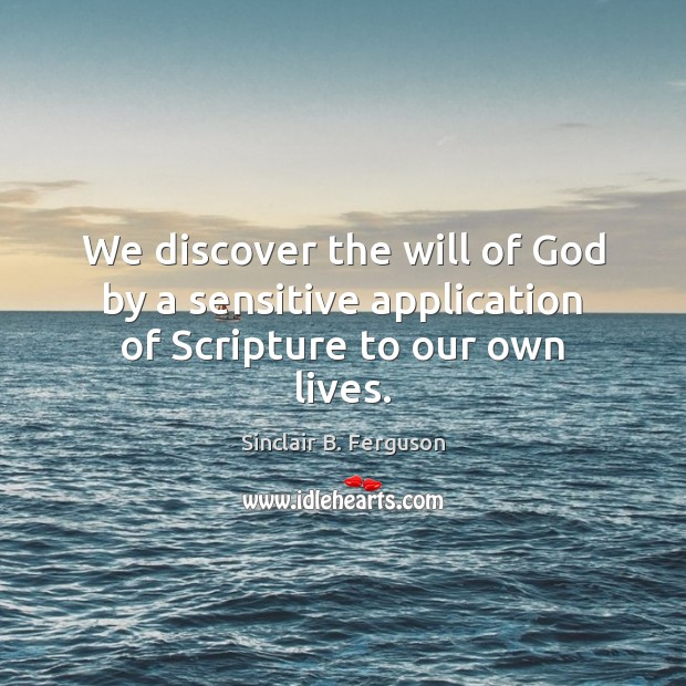 We discover the will of God by a sensitive application of Scripture to our own lives. Sinclair B. Ferguson Picture Quote