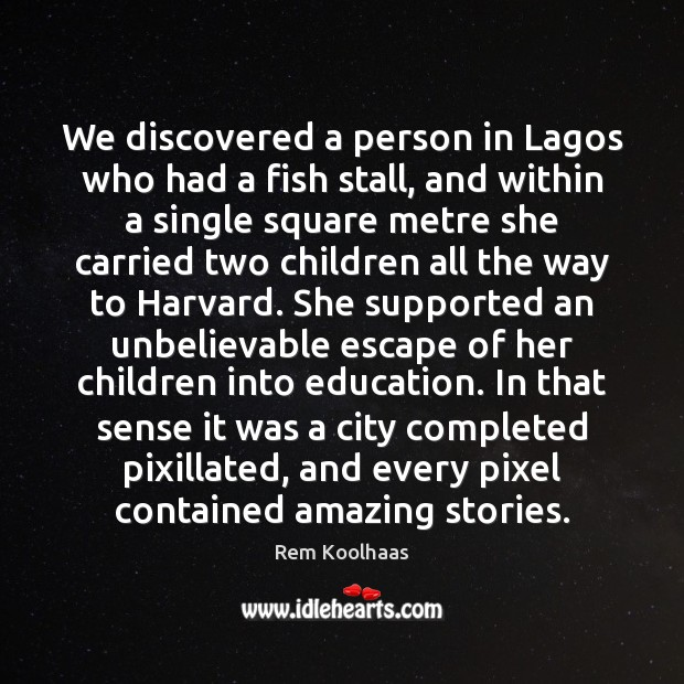 We discovered a person in Lagos who had a fish stall, and Rem Koolhaas Picture Quote