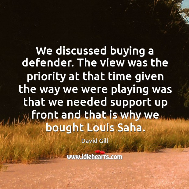We discussed buying a defender. The view was the priority at that time given the way Image
