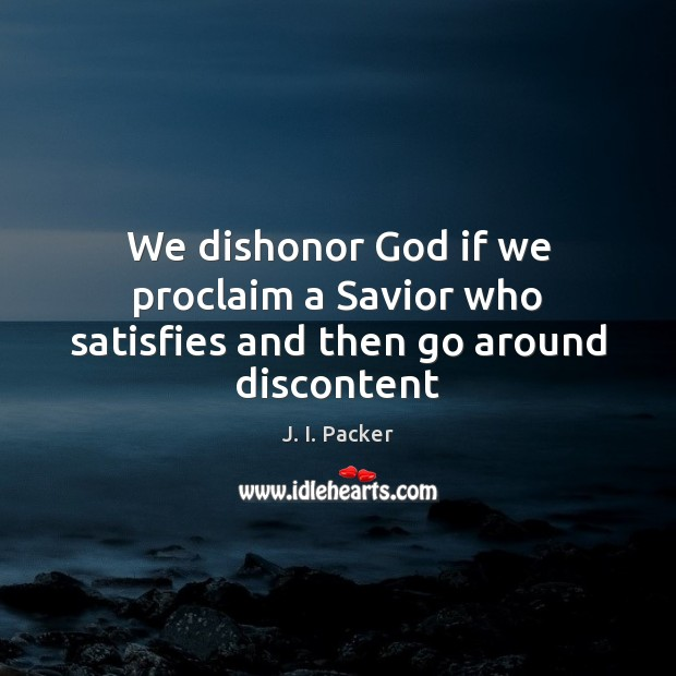 We dishonor God if we proclaim a Savior who satisfies and then go around discontent J. I. Packer Picture Quote