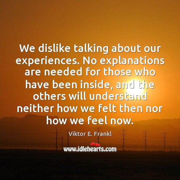 We dislike talking about our experiences. No explanations are needed for those Viktor E. Frankl Picture Quote